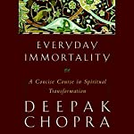 Everyday Immortality: A Concise Course in Spiritual Transformation | Deepak Chopra