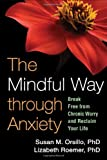 The Mindful Way Through Anxiety, Susan M. Orsillo and Lizabeth Roemer, 1606239821