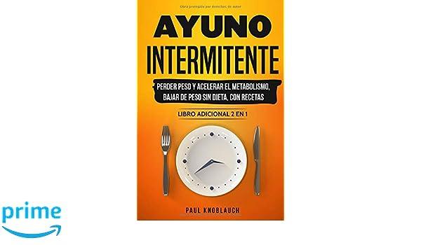 Ayuno intermitente: perder peso y acelerar el metabolismo, bajar de peso sin dieta, con recetas - libro adicional 2 en 1 (Spanish Edition): Paul Knoblauch: ...