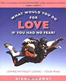 what would you do for love if you had no fear? loving without losing your mind by diane conway 2005 12 30