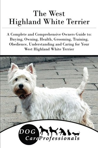 The West Highland White Terrier: A Complete and Comprehensive Owners Guide to: Buying, Owning, Health, Grooming, Training, Obedience, Understanding ... to Caring for a Dog from a Puppy to Old Age)