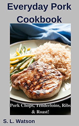 Everyday Pork Cookbook: Pork Chops, Tenderloins, Ribs & Roast! (Southern Cooking Recipes Book 59) by S. L.  Watson