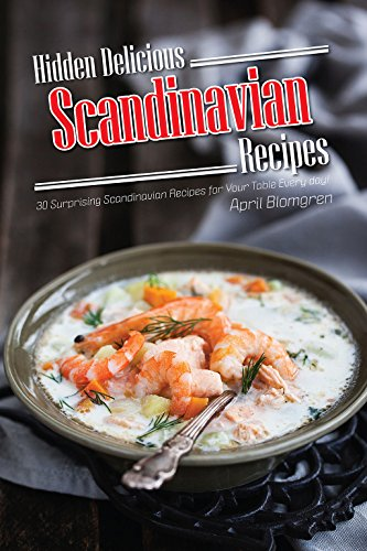 Hidden Delicious Scandinavian Recipes: 30 Surprising Scandinavian Recipes for Your Table Every day! by April Blomgren