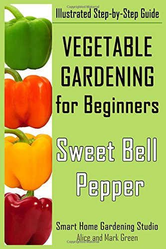 Vegetable Gardening for Beginners. Sweet Bell Pepper: Illustrated Step-by-Step Guide