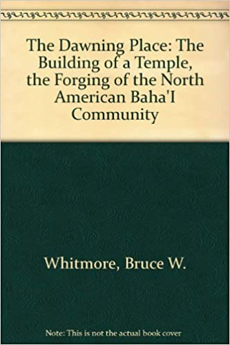 The Dawning Place: The Building of a Temple, the Forging of the North American Baha'I Community by Bruce W. Whitmore (1984-03-01)