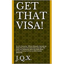 Get That Visa! : A U.S. Consular Officer Reveals Secrets to Help You Ace the Interview and Get The Visa You Deserve!  Nothing Held Back – From a Consul of the United States (Retired)