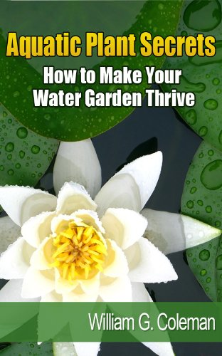 Aquatic Plant Secrets: How To Make Your Water Garden Thrive (Water Garden Masters Series Book 3)