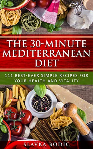 The 30-minute Mediterranean diet: 111 best-ever simple recipes for your health and vitality (Balkan food Book 2) (Best 30 Minute Recipes)