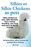 Silkies or Silkie Chickens as Pets. Silkie Bantams Facts, Raising, Breeding, Care, Food and Where to Buy All Covered. Including Black, White, Chinese