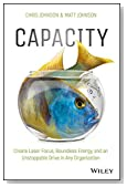Capacity: Create Laser Focus, Boundless Energy, and an Unstoppable Drive In Any Organization