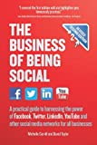 The Business of Being Social: A practical guide to harnessing the power of Facebook, Twitter, LinkedIn, YouTube and other social media networks for all businesses