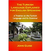 The Turkish Language Explained for English Speakers: A Treatise on the Turkish Language and its Grammar