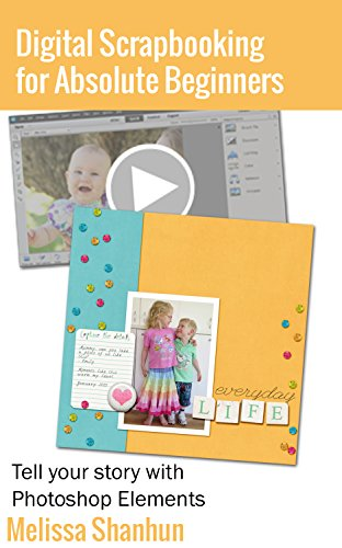 Digital Scrapbooking for Absolute Beginners: Tell your story with Photoshop Elements