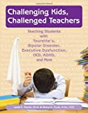 img - for Challenging Kids, Challenged Teachers: Teaching Students With Tourette's, Bipolar Disorder, Executive Dysfunction, OCD, ADHD, and More book / textbook / text book