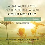 What Would You Do If You Knew You Could Not Fail?: How to Transform Fear into Courage | Nina Lesowitz,Mary Beth Sammons