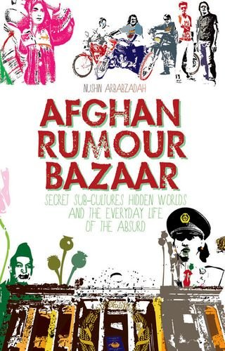Afghan Rumour Bazaar: Secret Sub-Cultures, Hidden Worlds and the Everyday Life of the Absurd