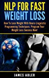 NLP For Fast Weight Loss: How To Lose Weight With Neuro Linguistic Programming