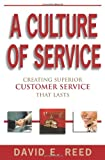 A Culture of Service : Creating Superior Customer Service That Lasts, Reed, David, 0978813790