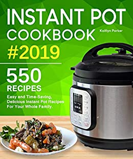 Instant Pot Cookbook #2019: Easy and Time-Saving, Delicious Instant Pot Recipes For Your Whole Family. (with Ultimate Beginner's Guide) by [Parker, Kaitlyn]