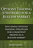 Options Trading Strategies for a Bullish Market: Five Simple Options Trading Strategies for Consistent Profits in a Bullish Market