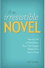The Irresistible Novel: How to Craft an Extraordinary Story That Engages Readers from Start to Finish Kindle Edition