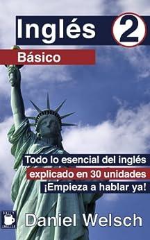 Inglés Básico 2: Todo lo esencial del inglés explicado en 30 unidades. ¡Empieza a hablar ya! de [Welsch, Daniel]