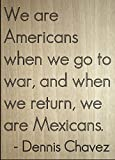 ''We are Americans when we go to war, and...'' quote by Dennis Chavez, laser engraved on wooden plaque - Size: 8''x10''