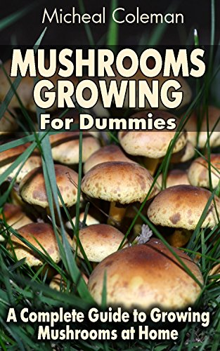 Mushrooms Growing For Dummies: A Complete Guide to Growing Mushrooms at Home: (Mushroom Farming, How to Grow Oyster Mushrooms, Edible Mushrooms) (Farming For Dummies, Gardening For Dummies Book 1) by [Coleman, Micheal]