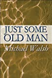 Just Some Old Man, Michael Walsh, 1451294069