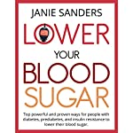 Lower Your Blood Sugar: Top Powerful and Proven Ways for People with Diabetes, Prediabetes and Insulin Resistance to Lower Their Blood Sugar | Janie Sanders