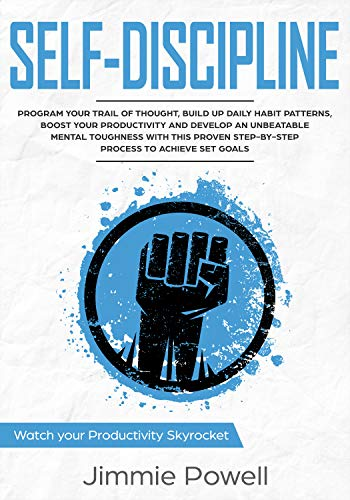 Self-Discipline: Control Your Trail of Thought, Build Up Daily Habit, Develop an Unbeatable Mental Toughness & Willpower, Boost Your Self-Esteem with the ... Skyrocket Towards Success Book 2)