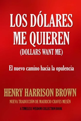 LOS DOLARES ME QUIEREN: El nuevo camino hacia la opulencia (Timeless Wisdom Collection) (Spanish Edition) [Henry Harrison Brown - Mauricio Chaves Mesen] (Tapa Blanda)