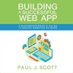 Building a Successful Web App: A Businessperson's Guide to Making Websites Do More | Paul J. Scott