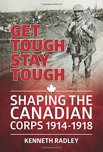Get Tough Stay Tough: Shaping the Canadian Corps 1914-1918 (Wolverhampton Military Studies)