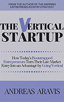 The Vertical Startup: How today's bootstrapped entrepreneurs turn their late market entry into an advantage by going vertical by [Aravis, Andreas]