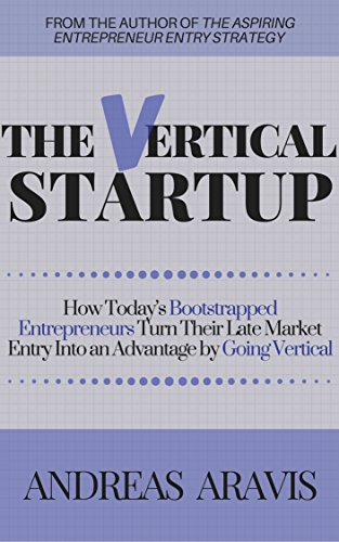 The Vertical Startup: How today's bootstrapped entrepreneurs turn their late market entry into an advantage by going vertical