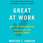 Great at Work: How Top Performers Work Less and Achieve More   Morten Hansen