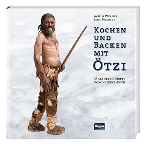 Kochen und Backen mit Ötzi: 35 leckere Rezepte vom 5-Steine-Koch