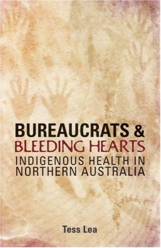 Bureaucrats and Bleeding Hearts: Indigenous Health in Northern Australia (Health Care System And Health Policy In Australia)