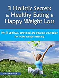 3 Holistic Secrets to Healthy Eating & Happy Weight Loss: My #1 Spiritual, Emotional and Physical Strategies for Losing Weight Naturally