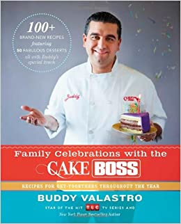Family Celebrations With The Cake Boss Recipes For Get Togethers Throughout Year Buddy Valastro 9781451674330 Amazon Books