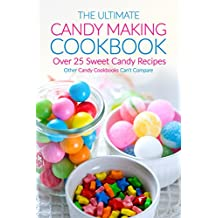 The Ultimate Candy Making Cookbook - Over 25 Sweet Candy Recipes: Other Candy Cookbooks Can't Compare