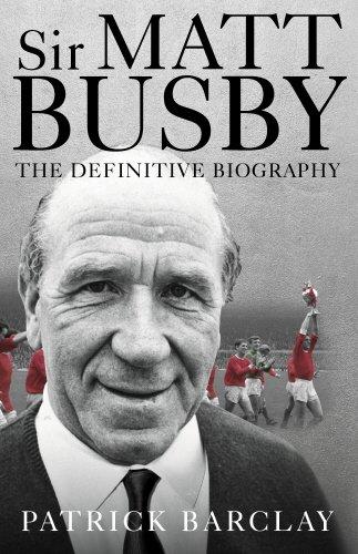 Sir Matt Busby: The Definitive Biography