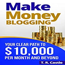 Make Money Blogging: Your Clear Path to $10,000 per Month and Beyond Audiobook by T. R. Castle Narrated by Stephen Floyd