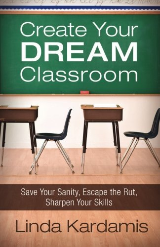 Create Your Dream Classroom: Save Your Sanity, Escape the Rut, Sharpen Your Skills by Linda Kardamis (2013-06-15)