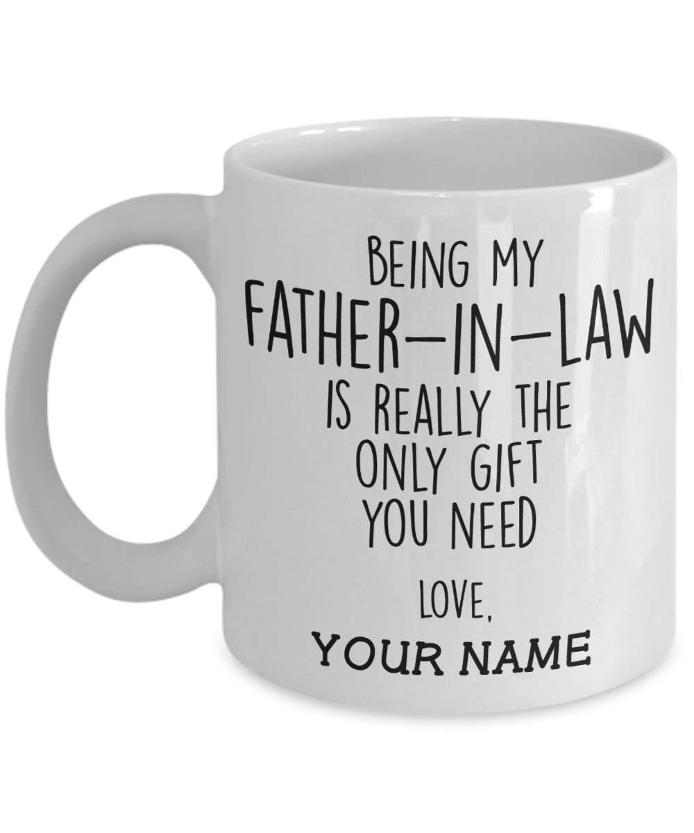 Being My Father In Law Is Really The Only Gift You Need Personalized Custom Ceramic Coffee Mug Funny Fathers Day Gift