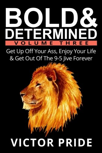 Book cover from Bold & Determined - Volume Three: Get Up Off Your Ass, Enjoy Your Life & Get Out Of The 9-5 Jive Forever (Volume 3) by Victor Pride