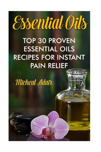 Download Essential Oils: Top 30 Proven Essential Oils Recipes For Instant Pain Relief: (Psychoactive Herbal Remedies) (Holistic) (Volume 1) pdf