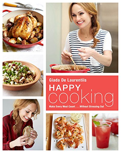 Happy Cooking: Make Every Meal Count ... Without Stressing Out by Giada De Laurentiis