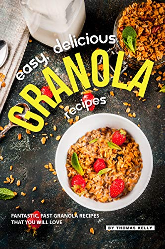 Easy, Delicious Granola Recipes: Fantastic, Fast Granola